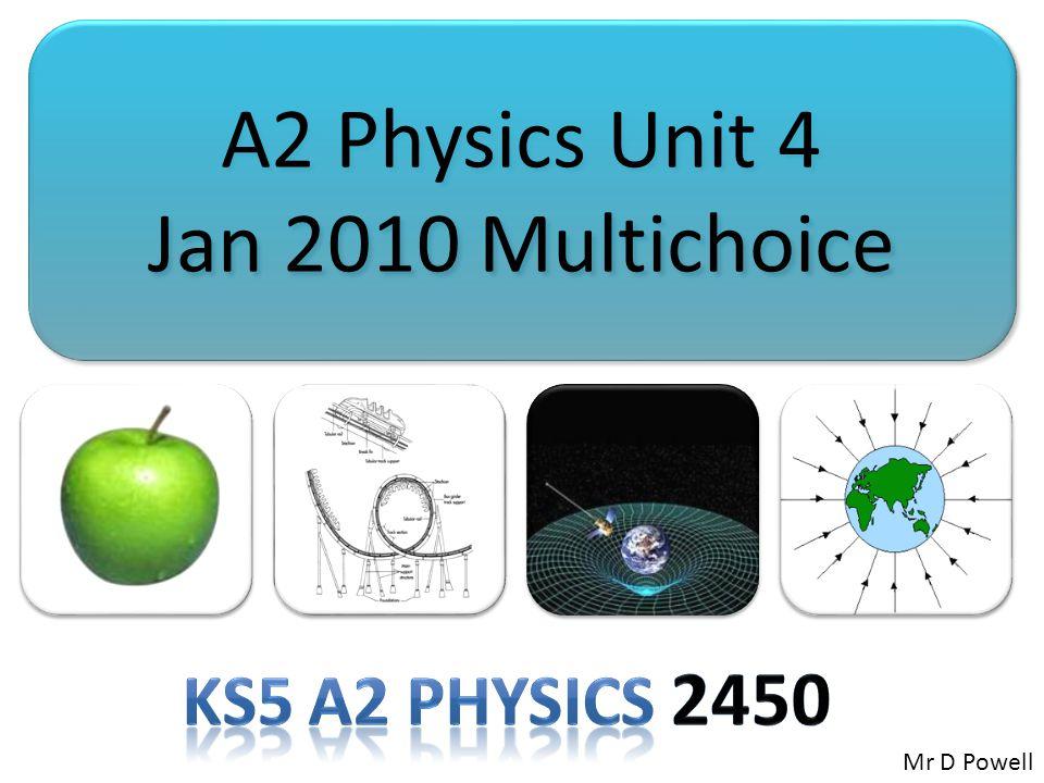 A2 Physics Unit 4 Jan 2010 Multichoice A2 Physics Unit 4 Jan 2010 Multichoice Mr D Powell