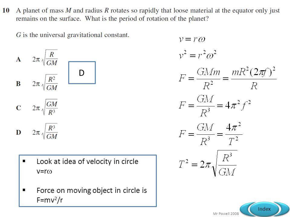 Mr Powell 2008 Index D  Look at idea of velocity in circle v=r   Force on moving object in circle is F=mv 2 /r