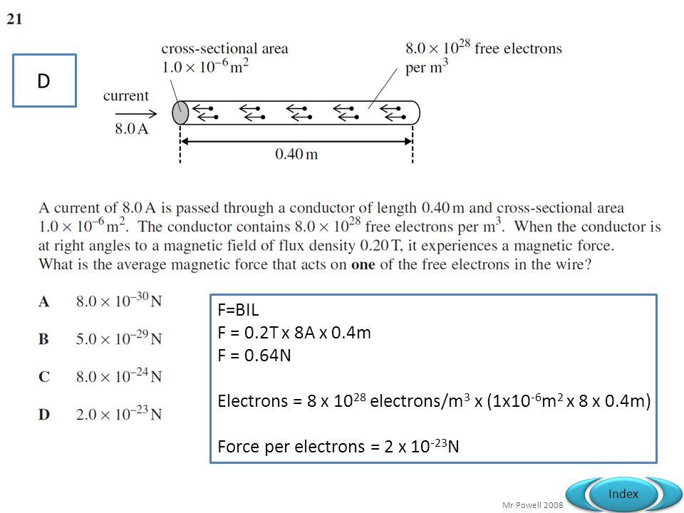 Mr Powell 2008 Index D F=BIL F = 0.2T x 8A x 0.4m F = 0.64N Electrons = 8 x 10 28 electrons/m 3 x (1x10 -6 m 2 x 8 x 0.4m) Force per electrons = 2 x 10 -23 N