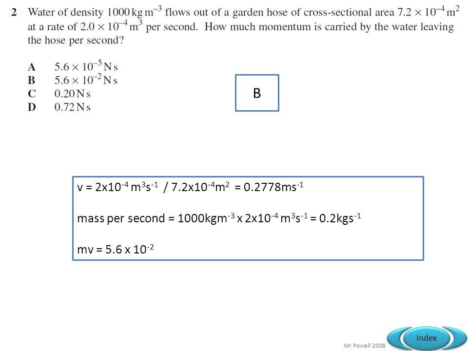 Mr Powell 2008 Index B v = 2x10 -4 m 3 s -1 / 7.2x10 -4 m 2 = 0.2778ms -1 mass per second = 1000kgm -3 x 2x10 -4 m 3 s -1 = 0.2kgs -1 mv = 5.6 x 10 -2