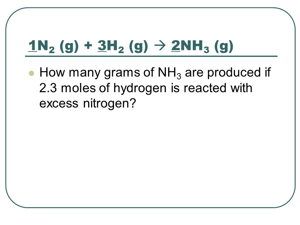 1N 2 (g) + 3H 2 (g)  2NH 3 (g) How many grams of NH 3 are produced if 2.3 moles of hydrogen is reacted with excess nitrogen?