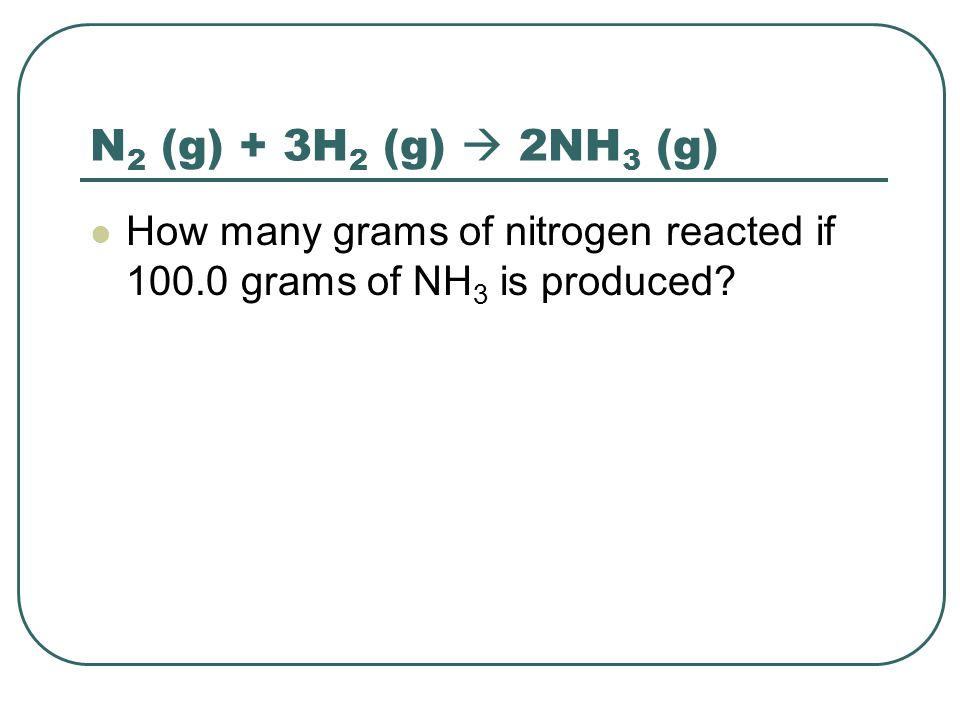 N 2 (g) + 3H 2 (g)  2NH 3 (g) How many grams of nitrogen reacted if 100.0 grams of NH 3 is produced?