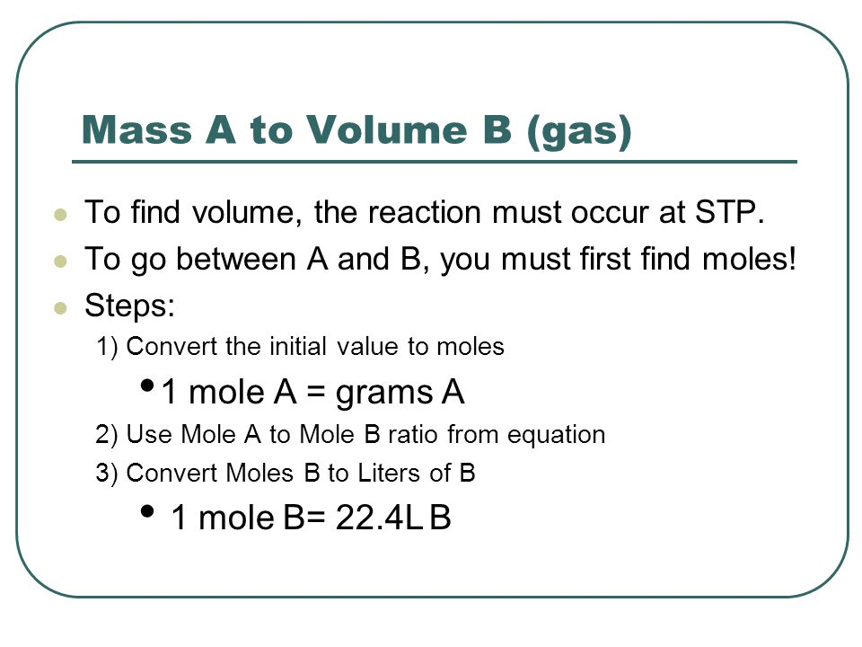 Mass A to Volume B (gas) To find volume, the reaction must occur at STP. To go between A and B, you must first find moles! Steps: 1) Convert the initi