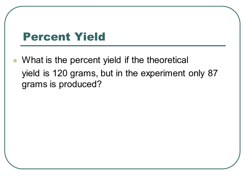 Percent Yield What is the percent yield if the theoretical yield is 120 grams, but in the experiment only 87 grams is produced?