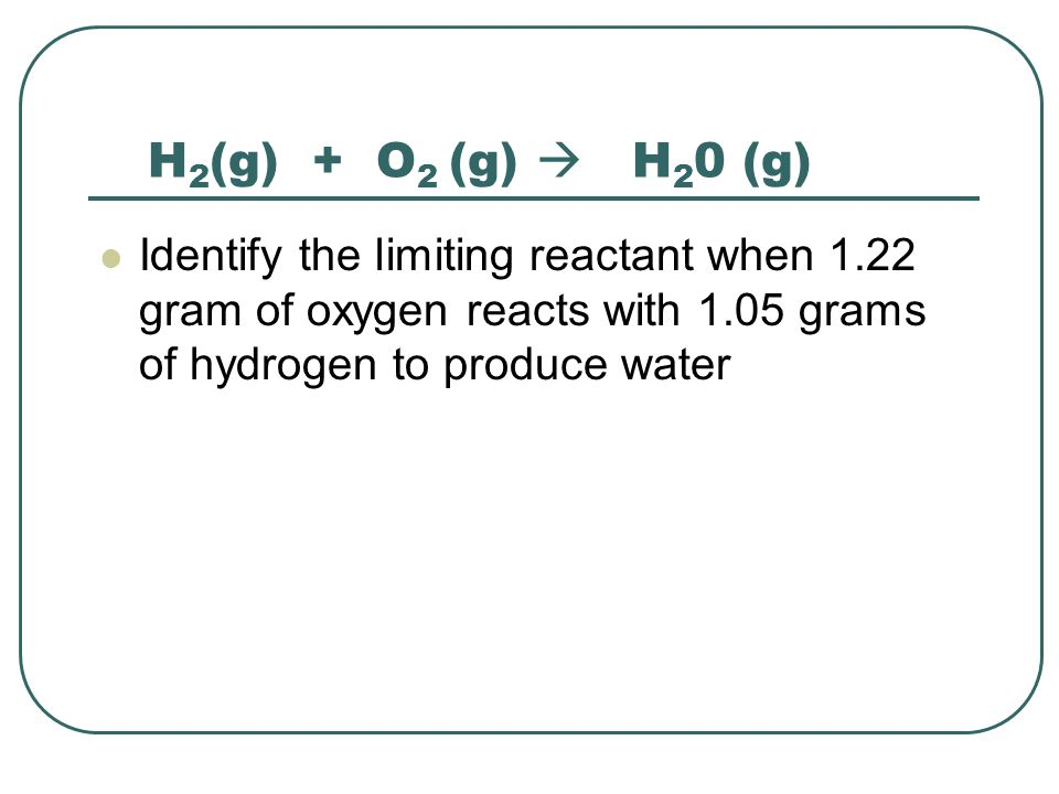H 2 (g) + O 2 (g)  H 2 0 (g) Identify the limiting reactant when 1.22 gram of oxygen reacts with 1.05 grams of hydrogen to produce water