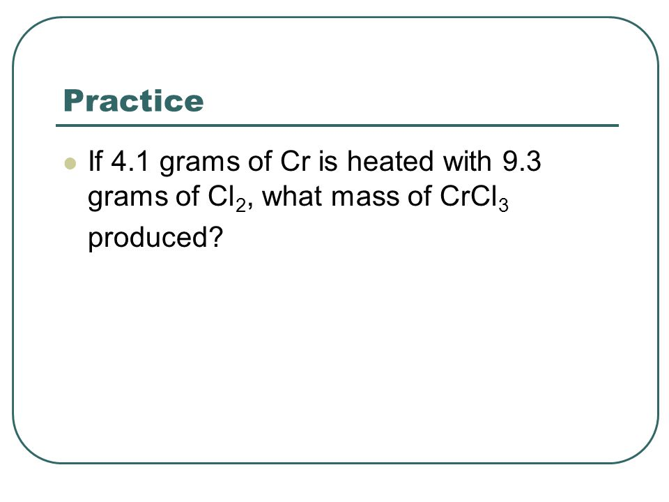 Practice If 4.1 grams of Cr is heated with 9.3 grams of Cl 2, what mass of CrCl 3 produced?