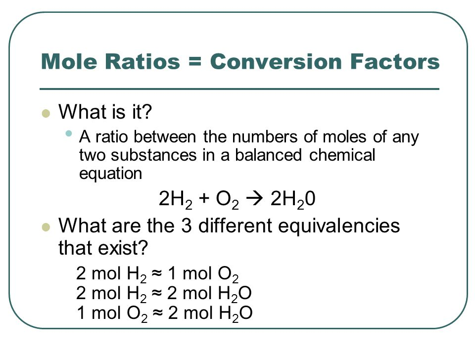 Mole Ratios = Conversion Factors What is it? A ratio between the numbers of moles of any two substances in a balanced chemical equation 2H 2 + O 2  2