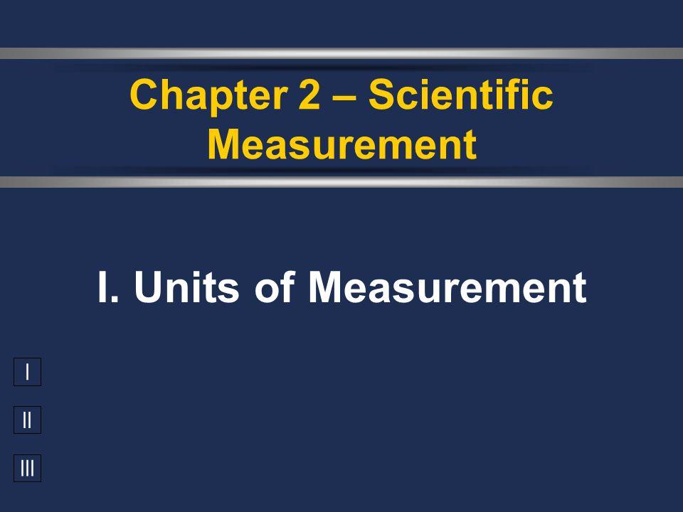 I II III I. Units of Measurement Chapter 2 – Scientific Measurement