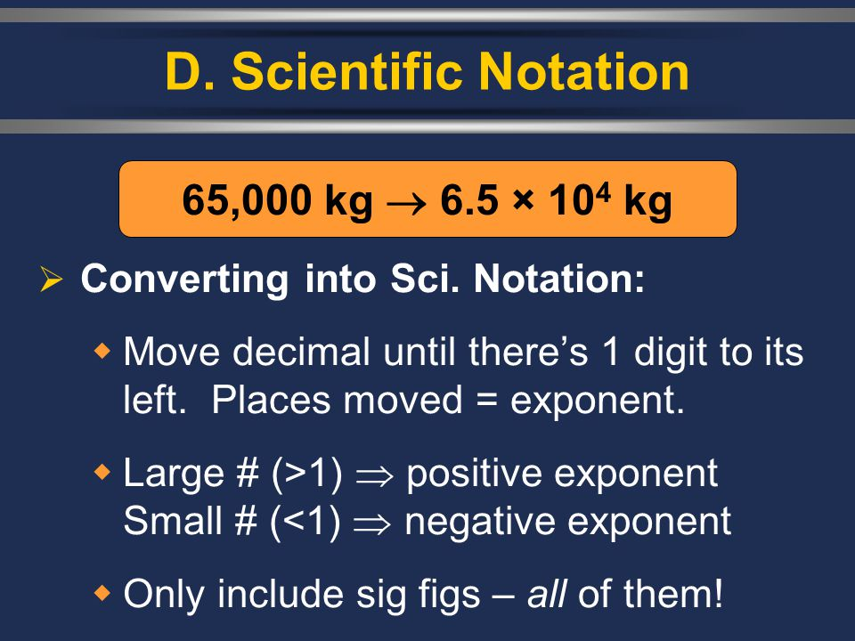 D. Scientific Notation  Converting into Sci. Notation:  Move decimal until there's 1 digit to its left. Places moved = exponent.  Large # (>1)  po