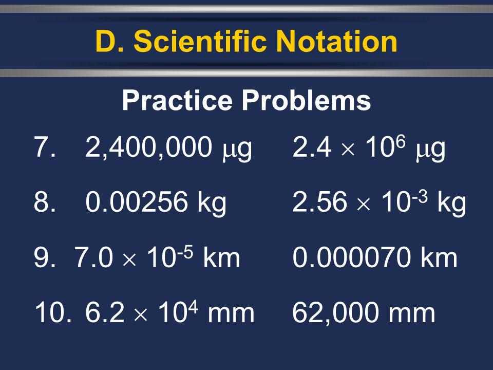 D. Scientific Notation 7. 2,400,000  g 8. 0.00256 kg 9. 7.0  10 -5 km 10.6.2  10 4 mm Practice Problems 2.4  10 6  g 2.56  10 -3 kg 0.000070 km