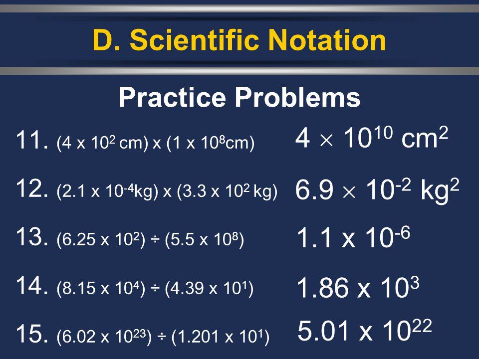 D. Scientific Notation 11. (4 x 10 2 cm) x (1 x 10 8 cm) 12. (2.1 x 10 -4 kg) x (3.3 x 10 2 kg) 13. (6.25 x 10 2 ) ÷ (5.5 x 10 8 ) 14. (8.15 x 10 4 )