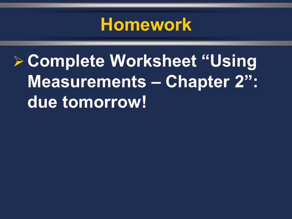 "Homework  Complete Worksheet ""Using Measurements – Chapter 2"": due tomorrow!"