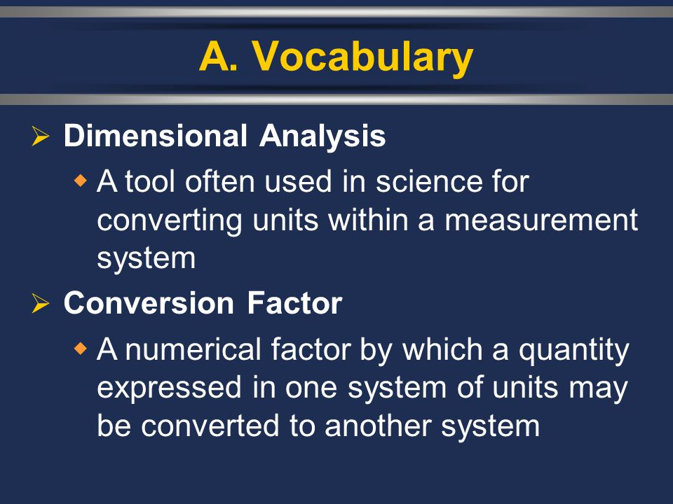 A. Vocabulary  Dimensional Analysis  A tool often used in science for converting units within a measurement system  Conversion Factor  A numerical