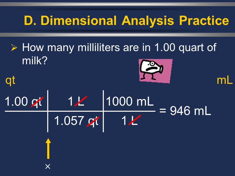D. Dimensional Analysis Practice  How many milliliters are in 1.00 quart of milk? 1.00 qt 1 L 1.057 qt = 946 mL qtmL 1000 mL 1 L 