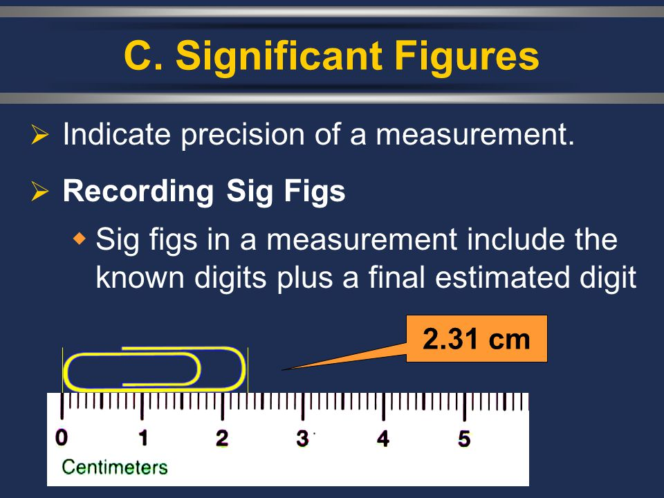C. Significant Figures  Indicate precision of a measurement.  Recording Sig Figs  Sig figs in a measurement include the known digits plus a final e