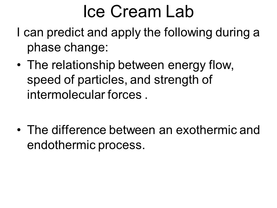 Ice Cream Lab I can predict and apply the following during a phase change: The relationship between energy flow, speed of particles, and strength of intermolecular forces.