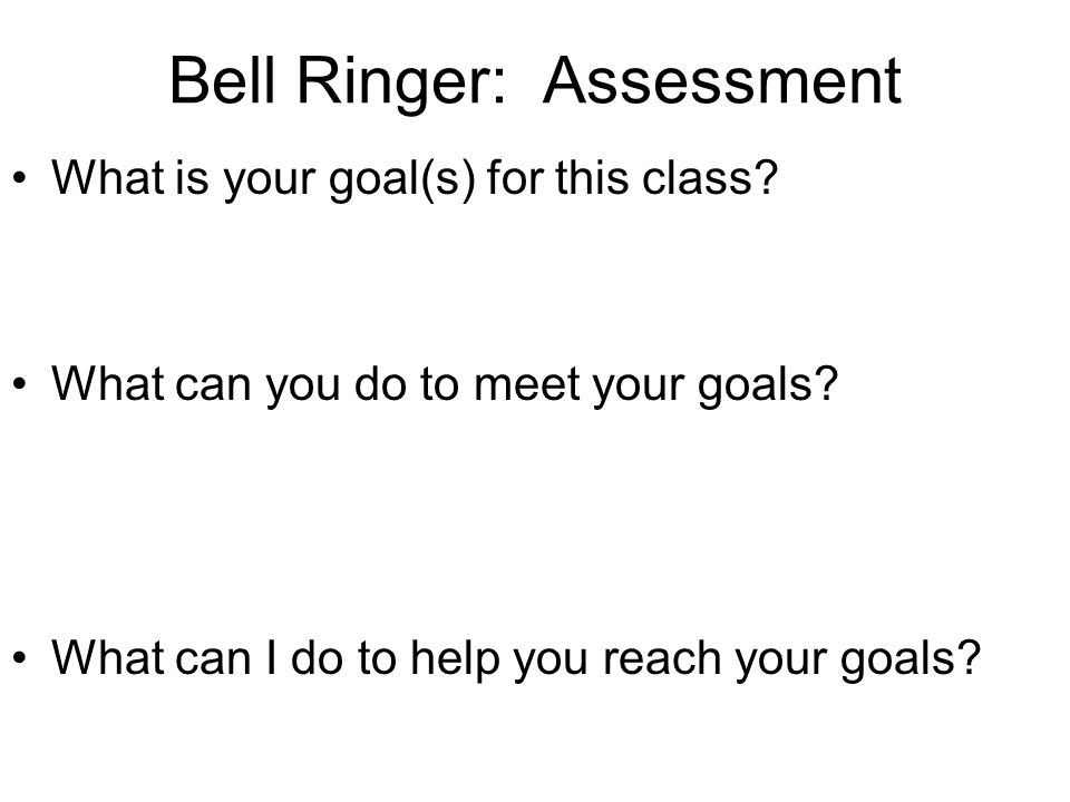 Bell Ringer: Assessment What is your goal(s) for this class? What can you do to meet your goals? What can I do to help you reach your goals?