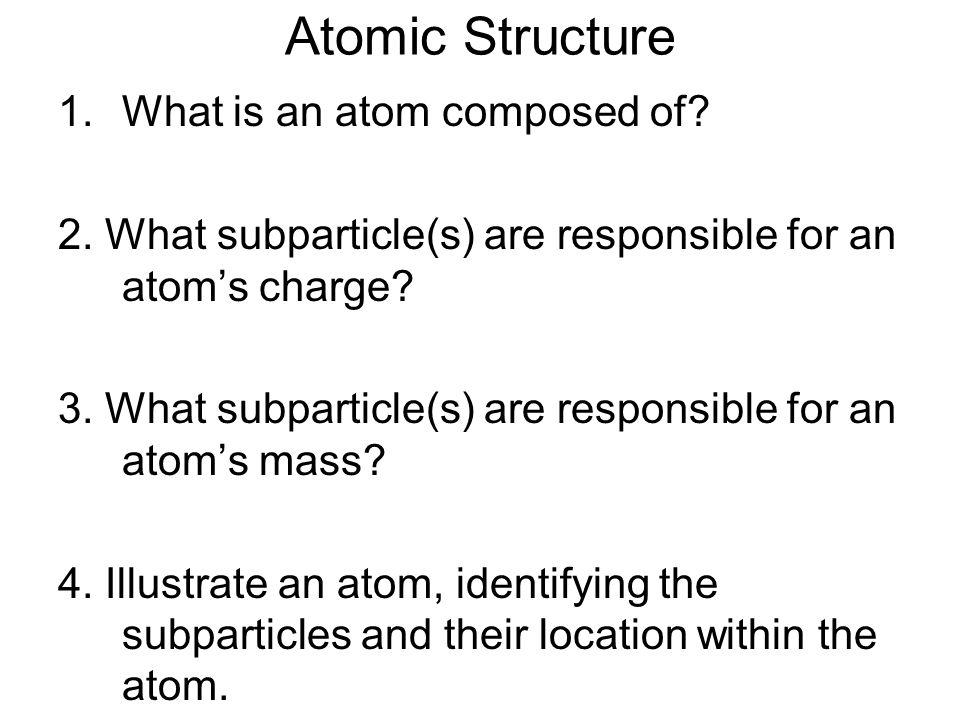 Atomic Structure 1.What is an atom composed of? 2. What subparticle(s) are responsible for an atom's charge? 3. What subparticle(s) are responsible fo