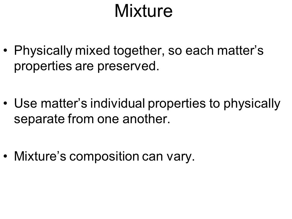 Mixture Physically mixed together, so each matter's properties are preserved. Use matter's individual properties to physically separate from one anoth