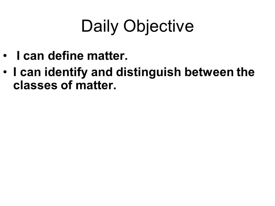 Daily Objective I can define matter. I can identify and distinguish between the classes of matter.