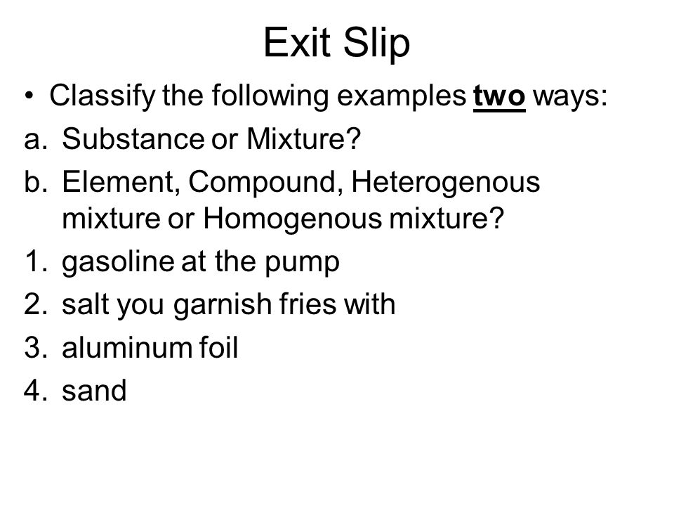 Exit Slip Classify the following examples two ways: a.Substance or Mixture.
