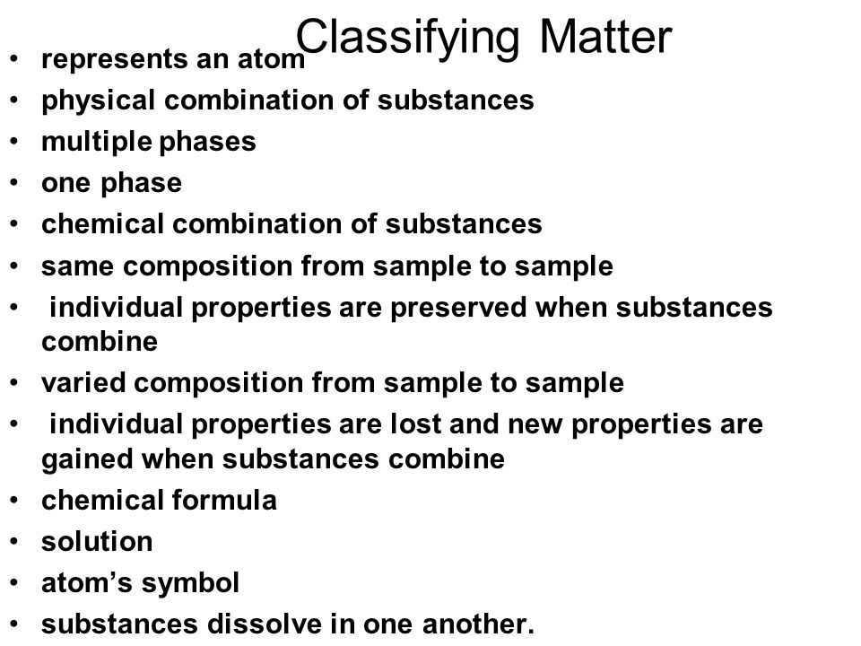 Classifying Matter represents an atom physical combination of substances multiple phases one phase chemical combination of substances same composition from sample to sample individual properties are preserved when substances combine varied composition from sample to sample individual properties are lost and new properties are gained when substances combine chemical formula solution atom's symbol substances dissolve in one another.
