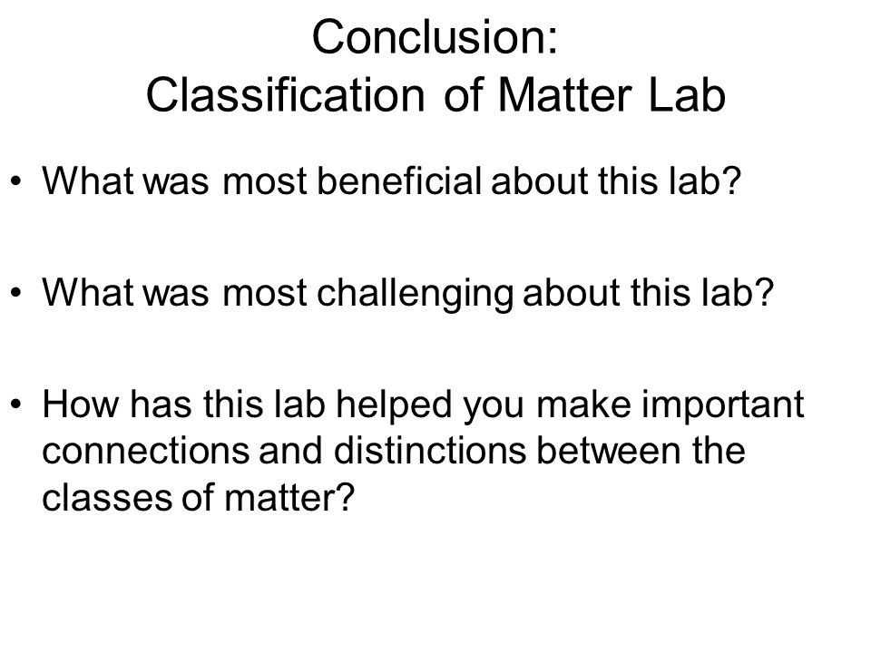 Conclusion: Classification of Matter Lab What was most beneficial about this lab? What was most challenging about this lab? How has this lab helped yo