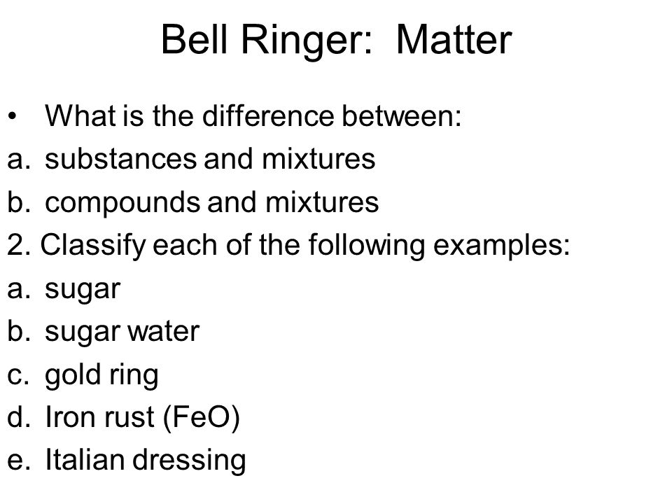 Bell Ringer: Matter What is the difference between: a.substances and mixtures b.compounds and mixtures 2.