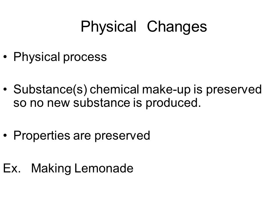 Physical Changes Physical process Substance(s) chemical make-up is preserved so no new substance is produced.