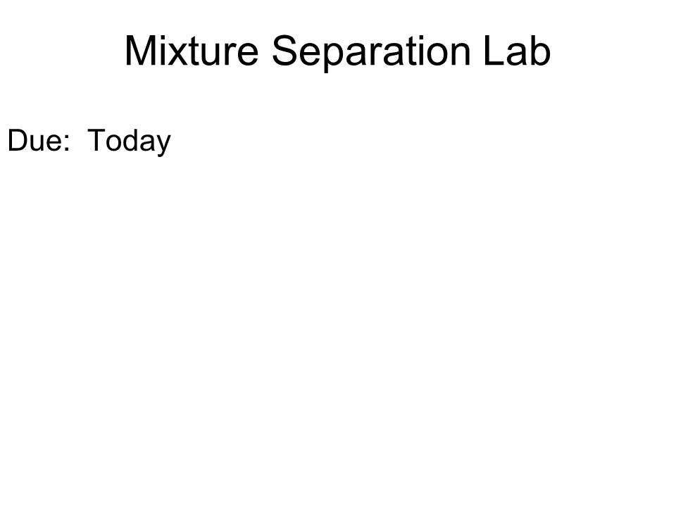 Mixture Separation Lab Due: Today
