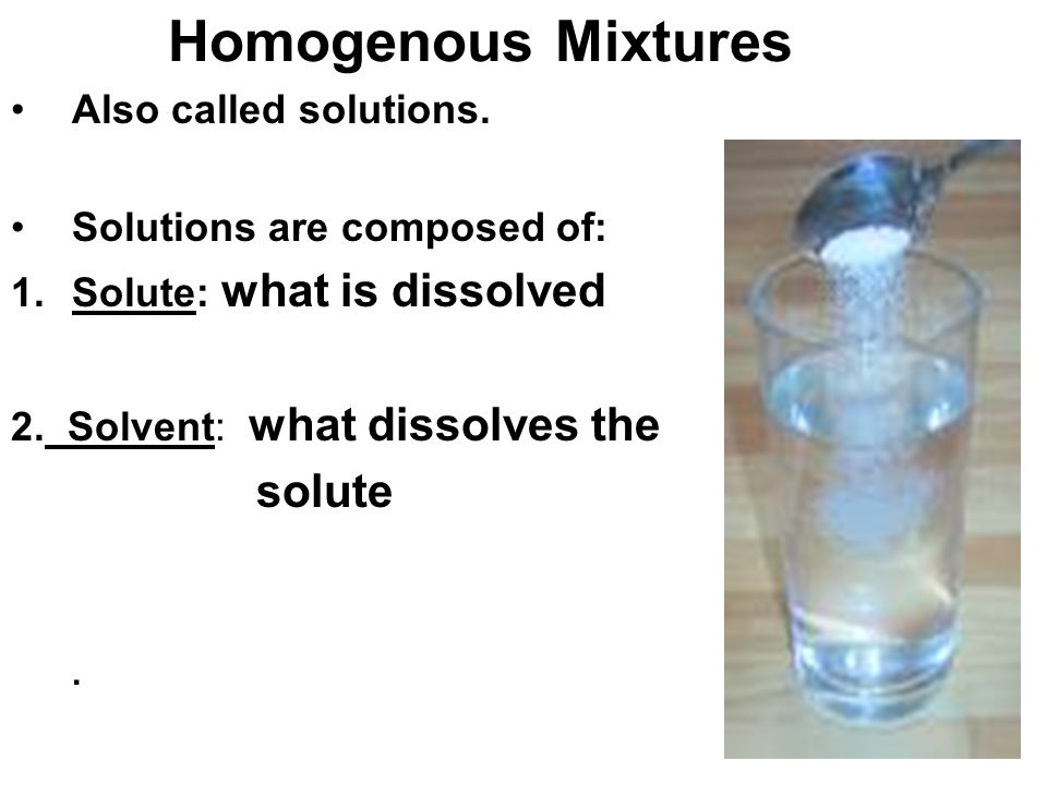 Homogenous Mixtures Also called solutions. Solutions are composed of: 1.Solute: what is dissolved 2. Solvent: what dissolves the solute.