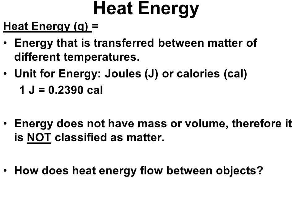 Heat Energy Heat Energy (q) = Energy that is transferred between matter of different temperatures. Unit for Energy: Joules (J) or calories (cal) 1 J =
