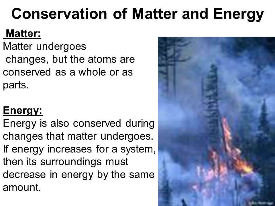 Conservation of Matter and Energy Matter: Matter undergoes changes, but the atoms are conserved as a whole or as parts. Energy: Energy is also conserv