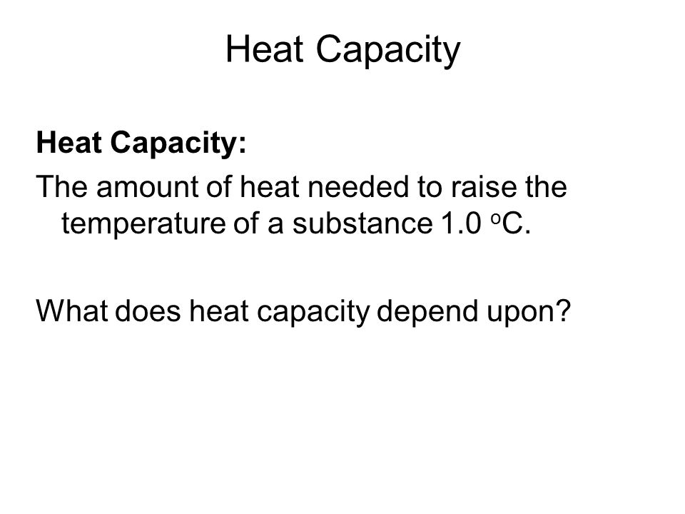 Heat Capacity Heat Capacity: The amount of heat needed to raise the temperature of a substance 1.0 o C. What does heat capacity depend upon?