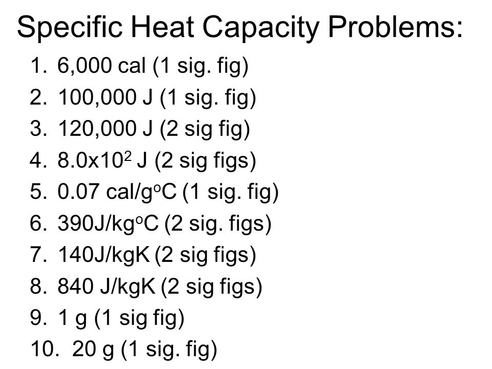 Specific Heat Capacity Problems: 1.6,000 cal (1 sig. fig) 2.100,000 J (1 sig. fig) 3.120,000 J (2 sig fig) 4.8.0x10 2 J (2 sig figs) 5.0.07 cal/g o C