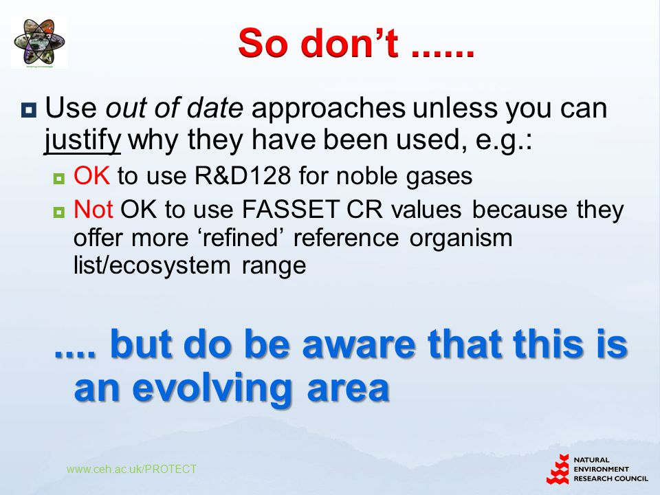  Use out of date approaches unless you can justify why they have been used, e.g.:  OK to use R&D128 for noble gases  Not OK to use FASSET CR values because they offer more 'refined' reference organism list/ecosystem range....