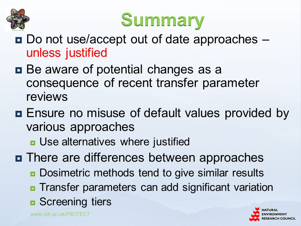  Do not use/accept out of date approaches – unless justified  Be aware of potential changes as a consequence of recent transfer parameter reviews  Ensure no misuse of default values provided by various approaches  Use alternatives where justified  There are differences between approaches  Dosimetric methods tend to give similar results  Transfer parameters can add significant variation  Screening tiers www.ceh.ac.uk/PROTECT