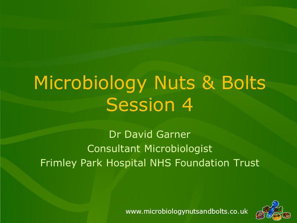 www.microbiologynutsandbolts.co.uk Microbiology Nuts & Bolts Session 4 Dr David Garner Consultant Microbiologist Frimley Park Hospital NHS Foundation