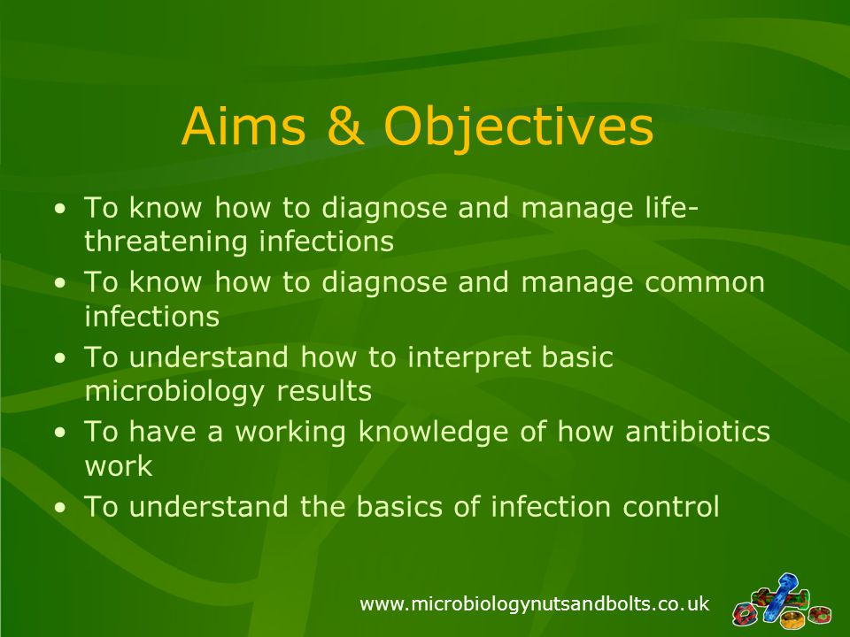 www.microbiologynutsandbolts.co.uk Aims & Objectives To know how to diagnose and manage life- threatening infections To know how to diagnose and manag
