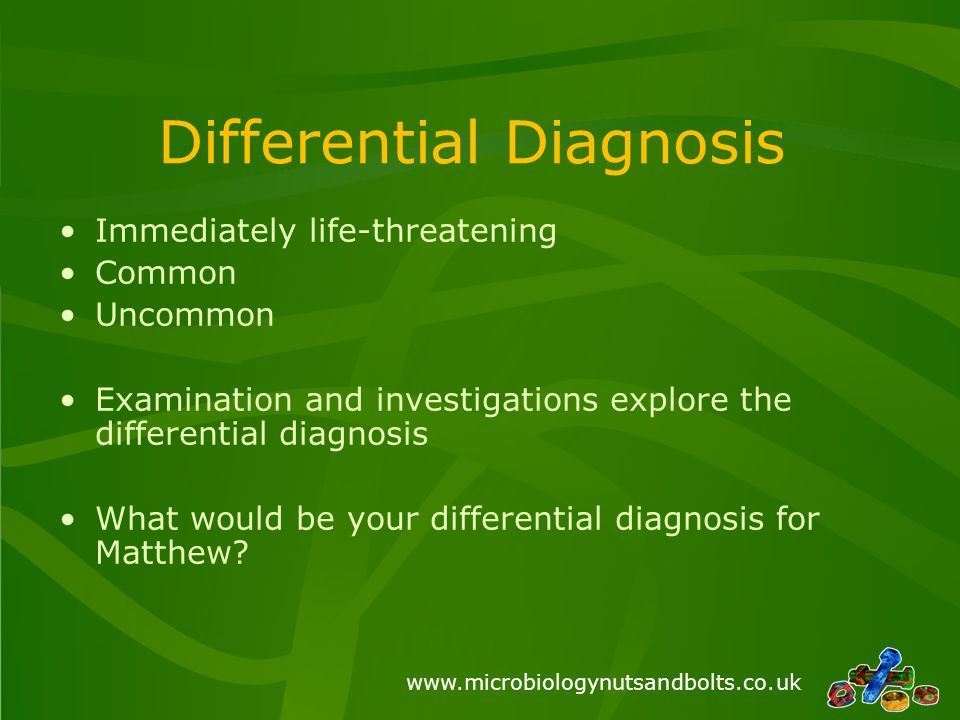 www.microbiologynutsandbolts.co.uk Differential Diagnosis Immediately life-threatening Common Uncommon Examination and investigations explore the differential diagnosis What would be your differential diagnosis for Matthew?