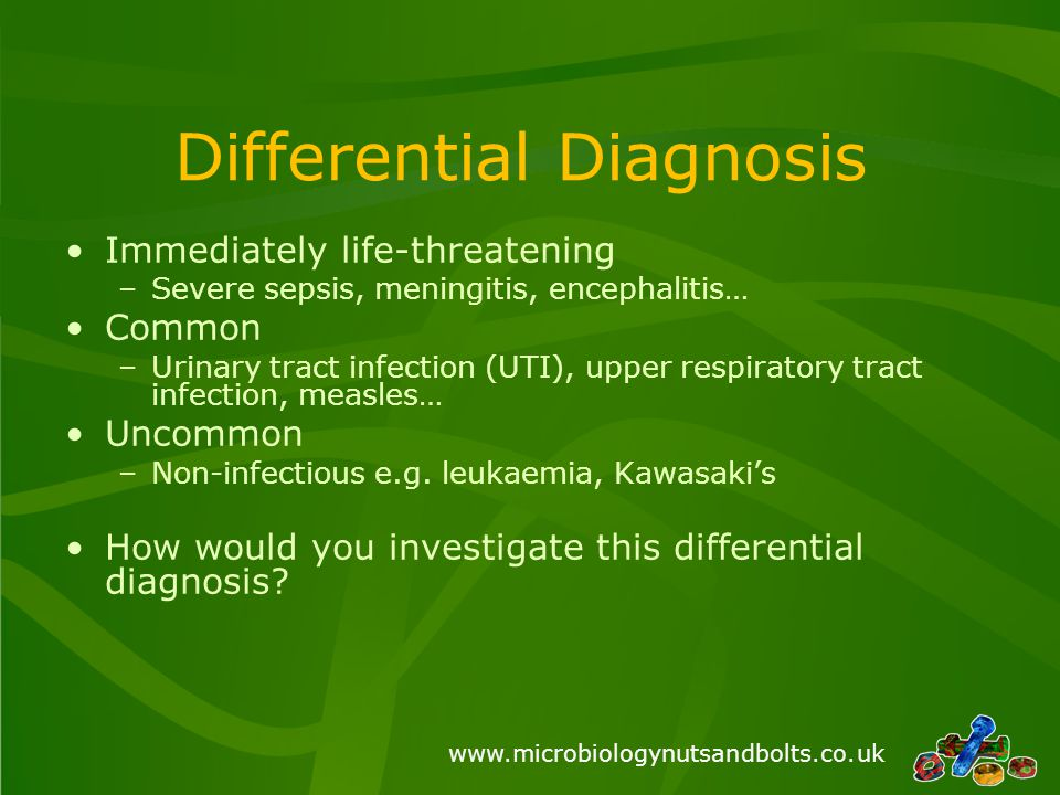 www.microbiologynutsandbolts.co.uk Differential Diagnosis Immediately life-threatening –Severe sepsis, meningitis, encephalitis… Common –Urinary tract infection (UTI), upper respiratory tract infection, measles… Uncommon –Non-infectious e.g.