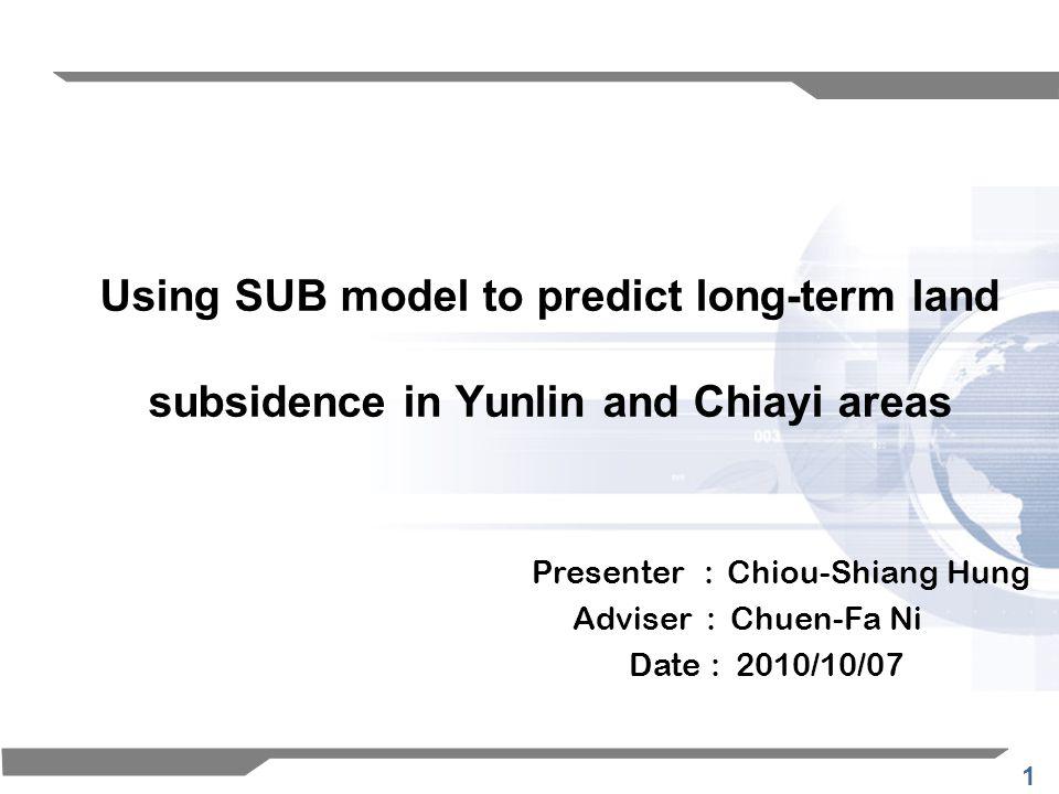 1 Using SUB model to predict long-term land subsidence in Yunlin and Chiayi areas Presenter : Chiou-Shiang Hung Adviser : Chuen-Fa Ni Date : 2010/10/07