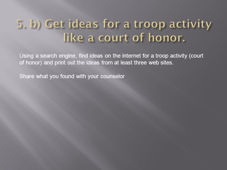 Using a search engine, find ideas on the internet for a troop activity (court of honor) and print out the ideas from at least three web sites. Share w