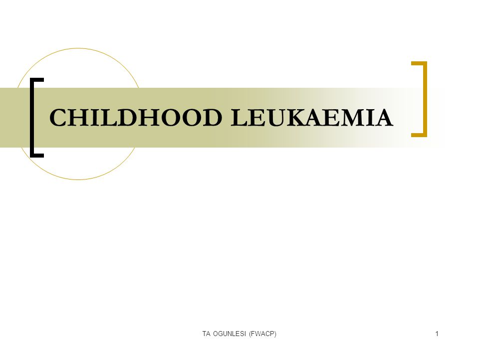TA OGUNLESI (FWACP)1 CHILDHOOD LEUKAEMIA