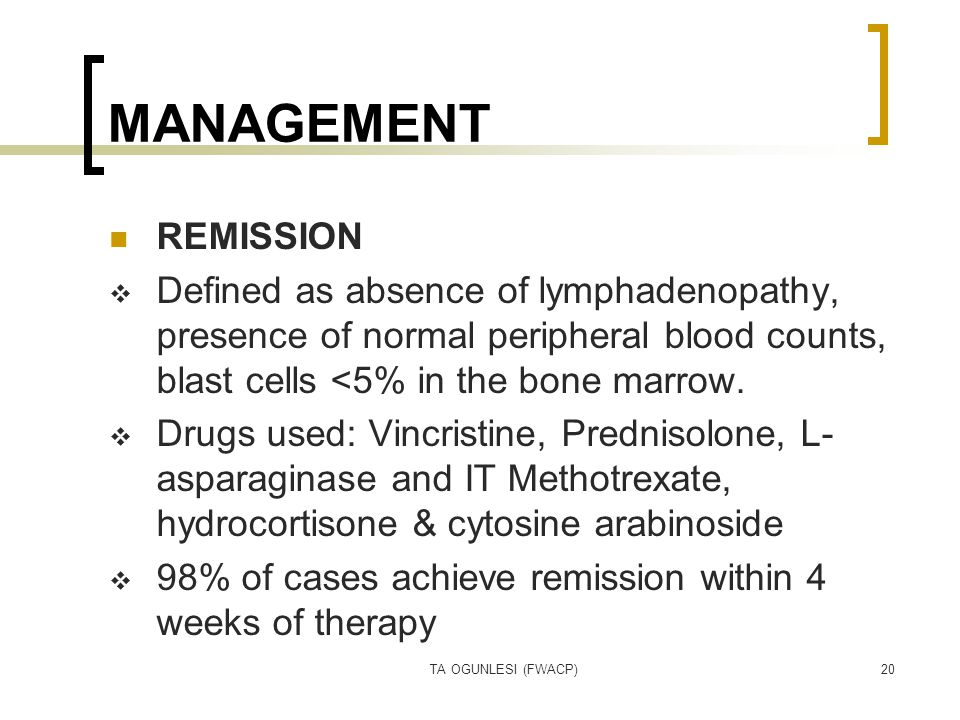 TA OGUNLESI (FWACP)20 MANAGEMENT REMISSION  Defined as absence of lymphadenopathy, presence of normal peripheral blood counts, blast cells <5% in the