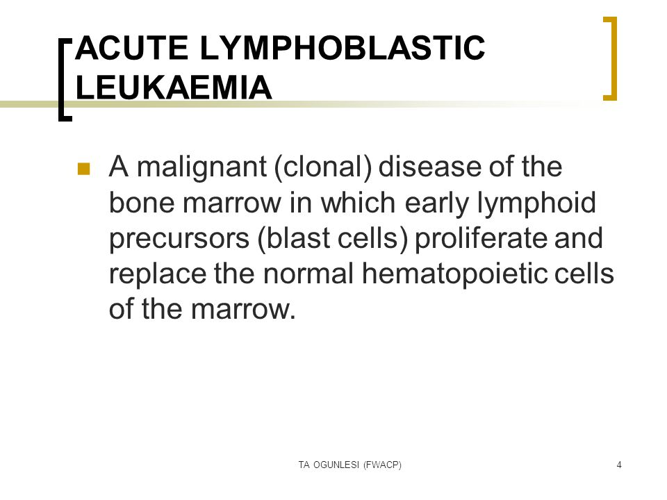 TA OGUNLESI (FWACP)4 ACUTE LYMPHOBLASTIC LEUKAEMIA A malignant (clonal) disease of the bone marrow in which early lymphoid precursors (blast cells) pr