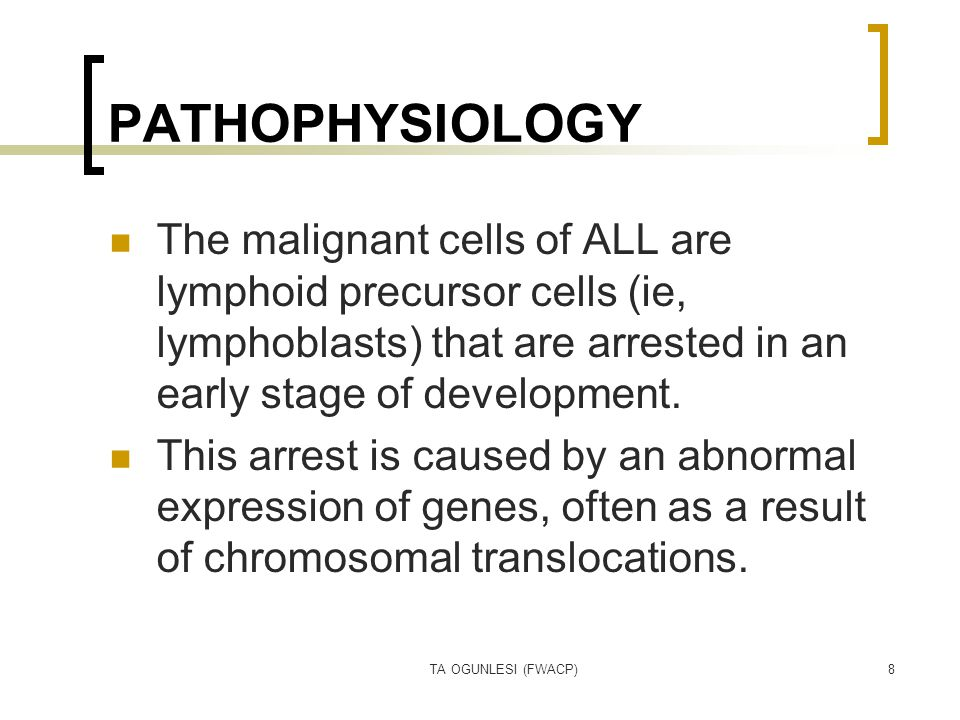 TA OGUNLESI (FWACP)8 PATHOPHYSIOLOGY The malignant cells of ALL are lymphoid precursor cells (ie, lymphoblasts) that are arrested in an early stage of