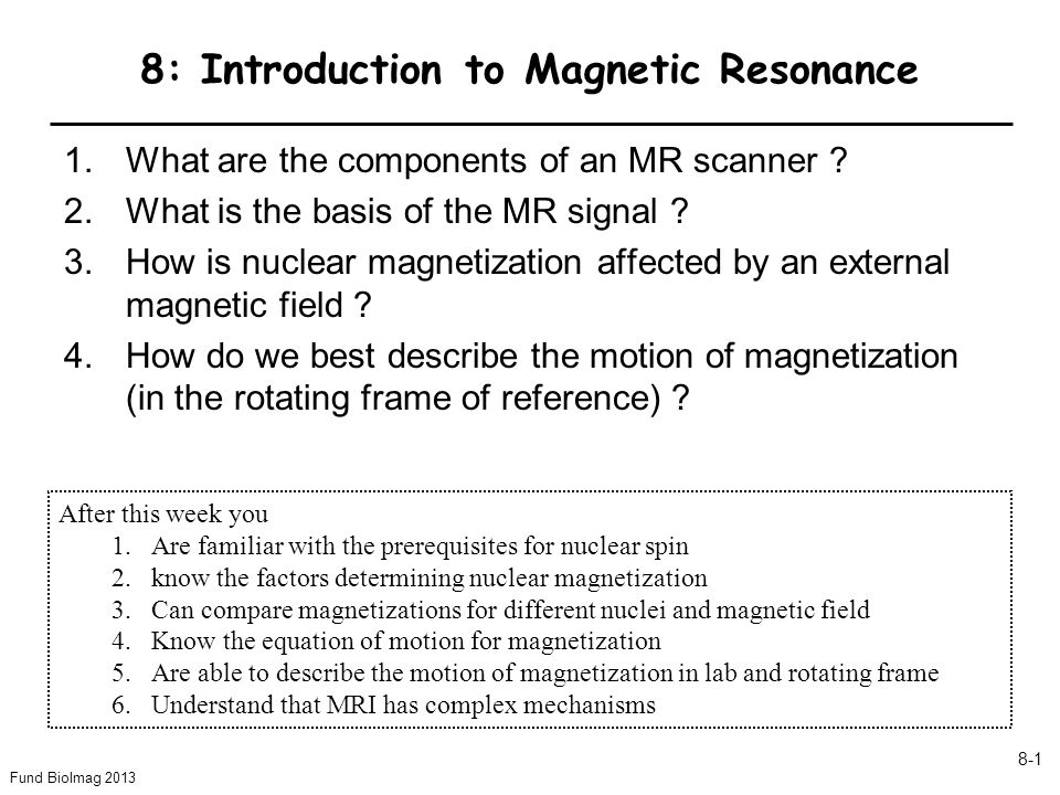 Fund BioImag 2013 8-1 8: Introduction to Magnetic Resonance 1.What are the components of an MR scanner .