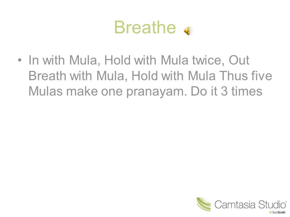Breathe In with Mula, Hold with Mula twice, Out Breath with Mula, Hold with Mula Thus five Mulas make one pranayam. Do it 3 times