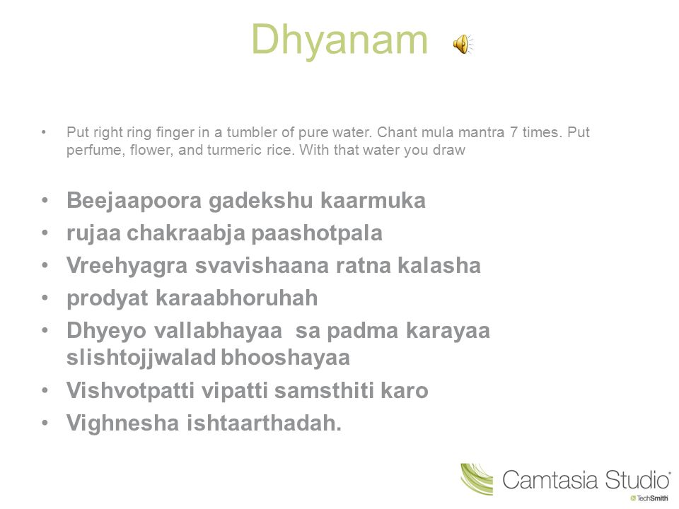 Dhyanam Put right ring finger in a tumbler of pure water. Chant mula mantra 7 times. Put perfume, flower, and turmeric rice. With that water you draw